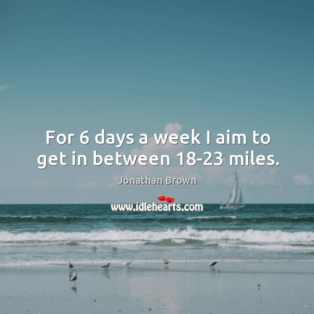 For 6 days a week I aim to get in between 18-23 miles. Image