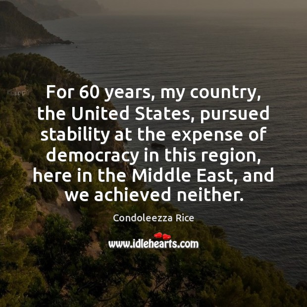 For 60 years, my country, the United States, pursued stability at the expense Condoleezza Rice Picture Quote