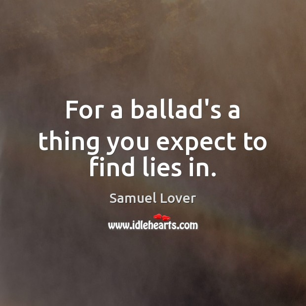For a ballad's a thing you expect to find lies in. Image