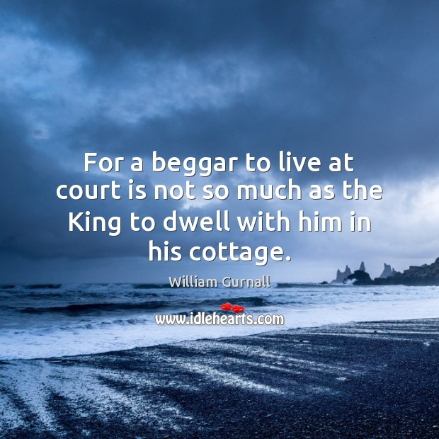 For a beggar to live at court is not so much as the King to dwell with him in his cottage. William Gurnall Picture Quote