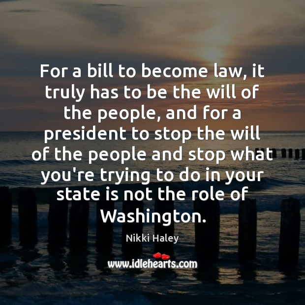 For a bill to become law, it truly has to be the Nikki Haley Picture Quote