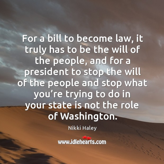 For a bill to become law, it truly has to be the will of the people, and for a president to stop Nikki Haley Picture Quote