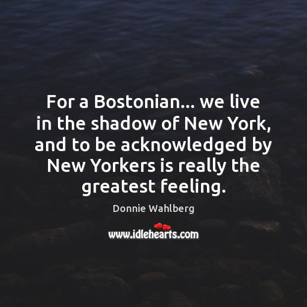 For a Bostonian… we live in the shadow of New York, and Donnie Wahlberg Picture Quote