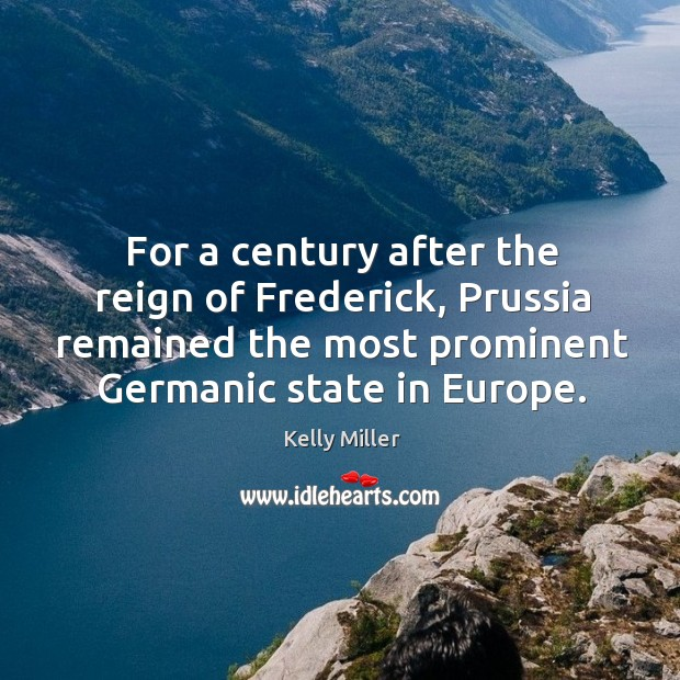 For a century after the reign of frederick, prussia remained the most prominent germanic state in europe. Kelly Miller Picture Quote