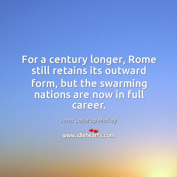 For a century longer, rome still retains its outward form, but the swarming nations are now in full career. John Lothrop Motley Picture Quote