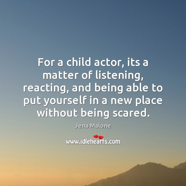 For a child actor, its a matter of listening, reacting, and being Jena Malone Picture Quote