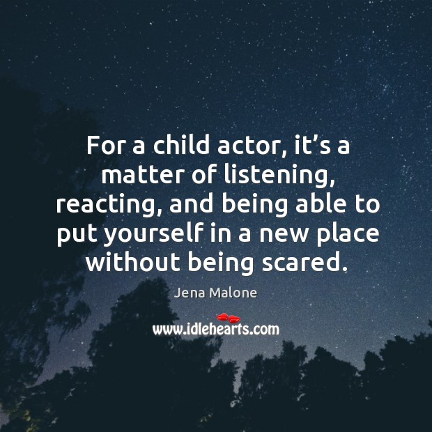 For a child actor, it's a matter of listening, reacting Jena Malone Picture Quote