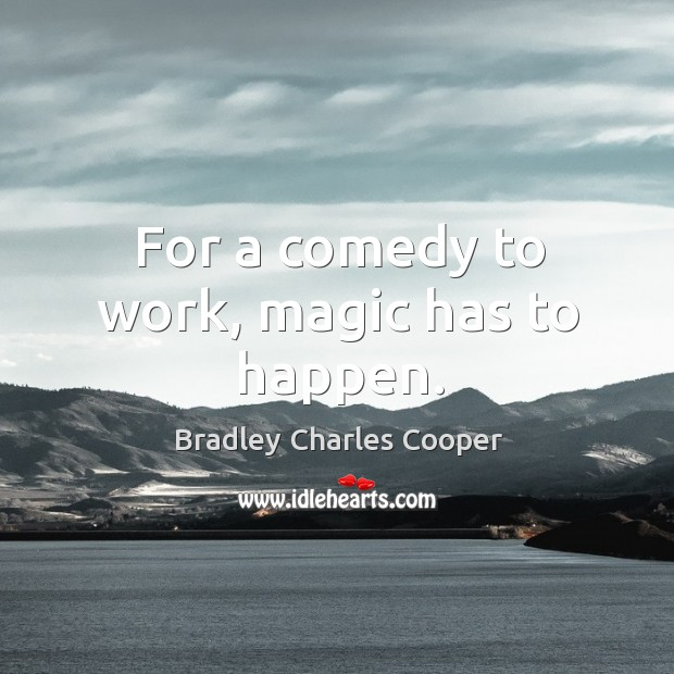 For a comedy to work, magic has to happen. Bradley Charles Cooper Picture Quote