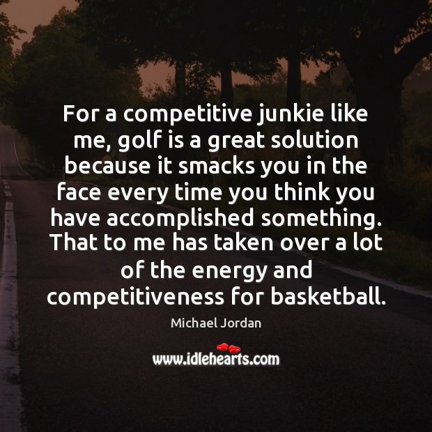 For a competitive junkie like me, golf is a great solution because Michael Jordan Picture Quote