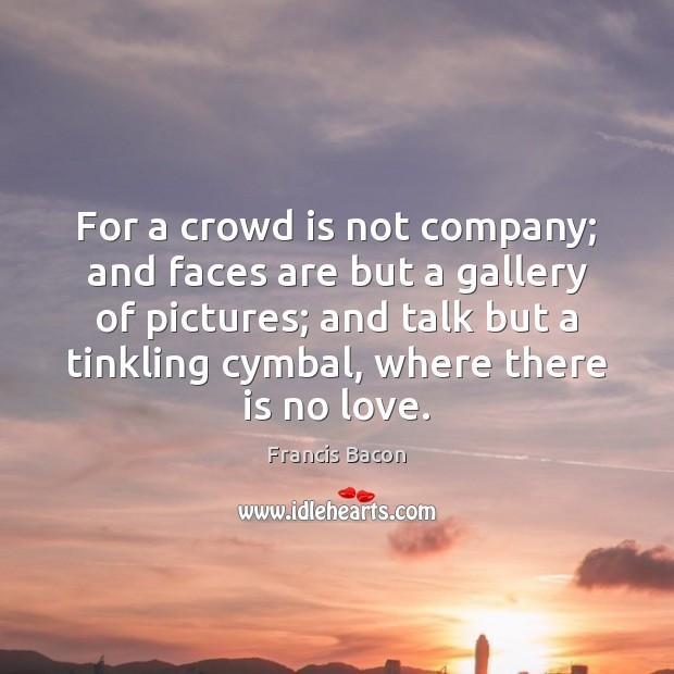 For a crowd is not company; and faces are but a gallery Francis Bacon Picture Quote