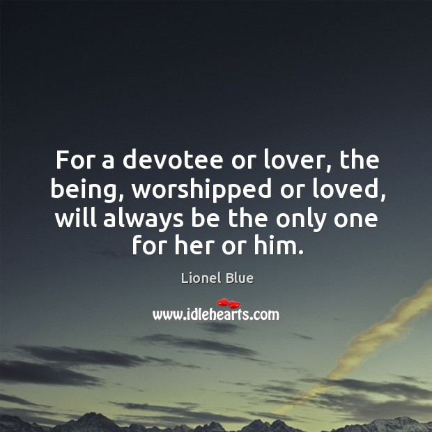 For a devotee or lover, the being, worshipped or loved, will always be the only one for her or him. Image
