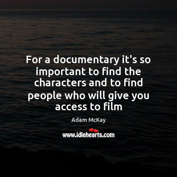 For a documentary it's so important to find the characters and to Access Quotes Image