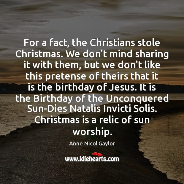 For a fact, the Christians stole Christmas. We don't mind sharing it Image
