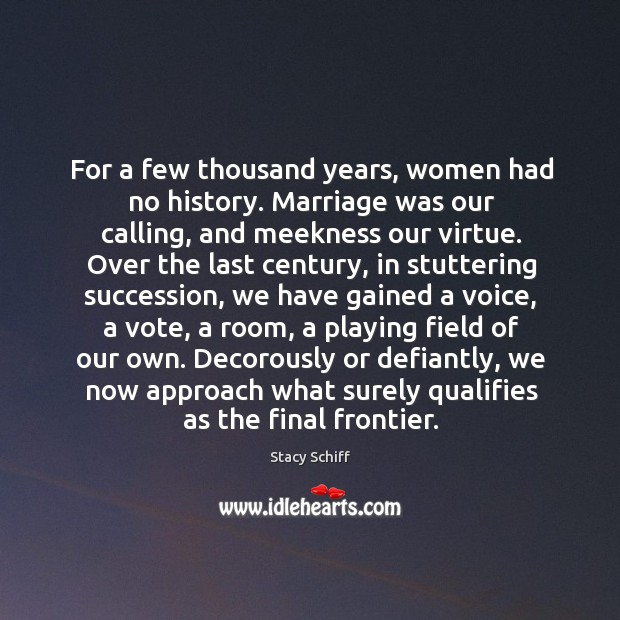 For a few thousand years, women had no history. Marriage was our Stacy Schiff Picture Quote