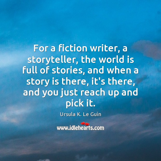 For a fiction writer, a storyteller, the world is full of stories, Ursula K. Le Guin Picture Quote