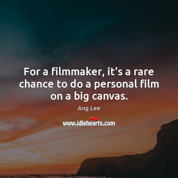 For a filmmaker, it's a rare chance to do a personal film on a big canvas. Image