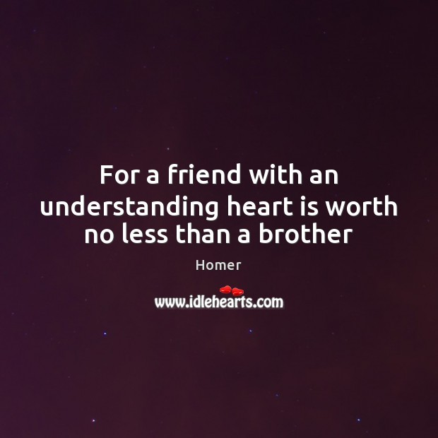 For a friend with an understanding heart is worth no less than a brother Image