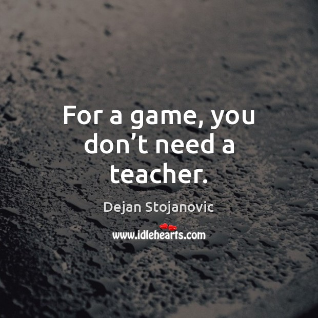 For a game, you don't need a teacher. Dejan Stojanovic Picture Quote