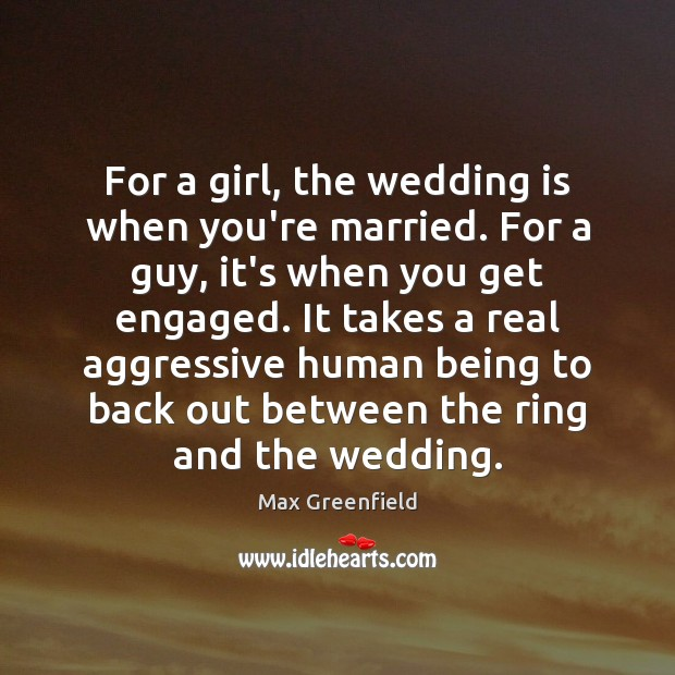 For a girl, the wedding is when you're married. For a guy, Wedding Quotes Image