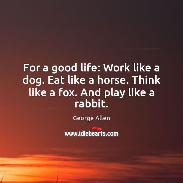 For a good life: Work like a dog. Eat like a horse. Image