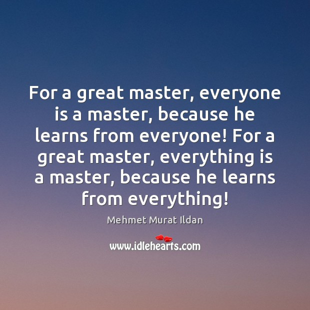 Image, For a great master, everyone is a master, because he learns from