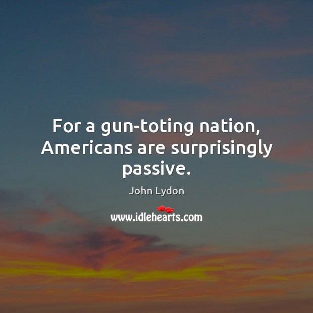 For a gun-toting nation, Americans are surprisingly passive. John Lydon Picture Quote