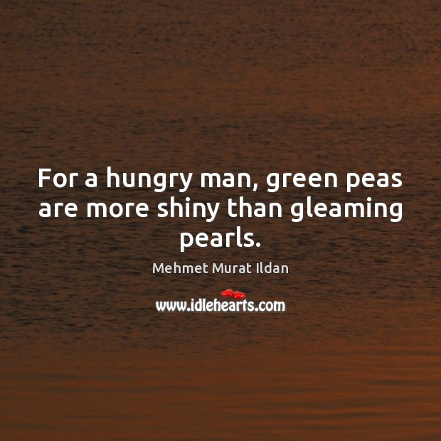 For a hungry man, green peas are more shiny than gleaming pearls. Image