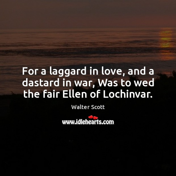 For a laggard in love, and a dastard in war, Was to wed the fair Ellen of Lochinvar. Walter Scott Picture Quote