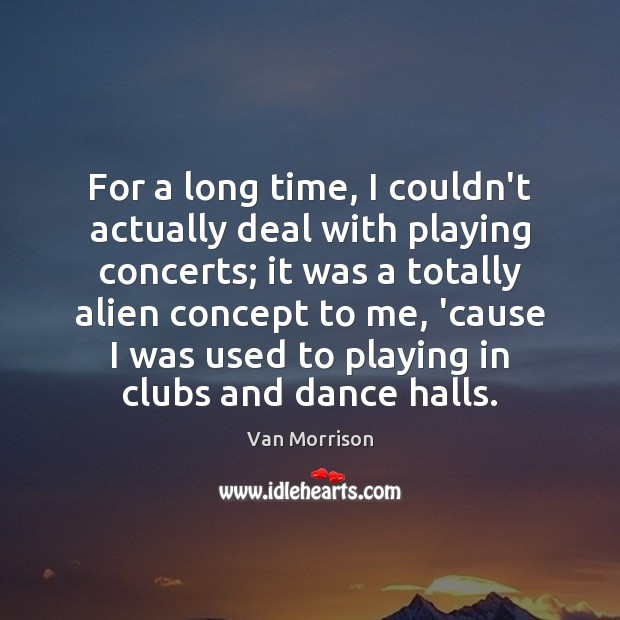 For a long time, I couldn't actually deal with playing concerts; it Van Morrison Picture Quote