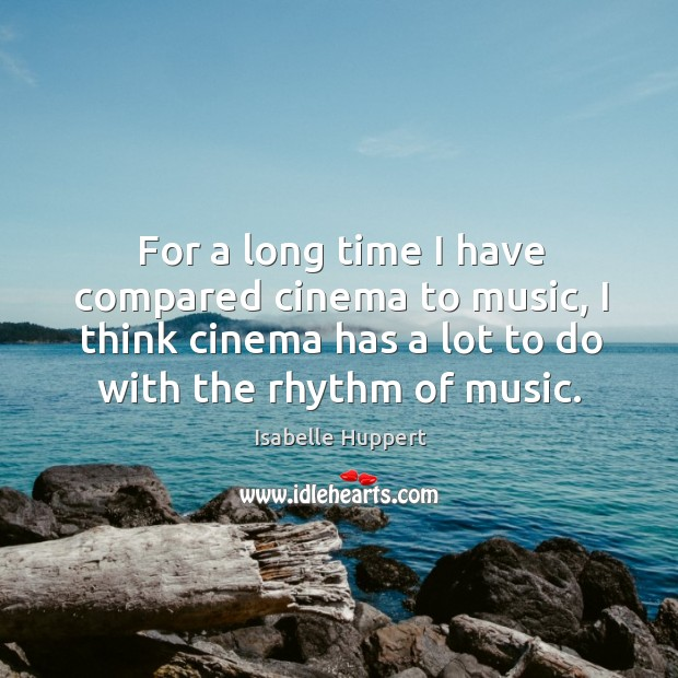 For a long time I have compared cinema to music, I think cinema has a lot to do with the rhythm of music. Image