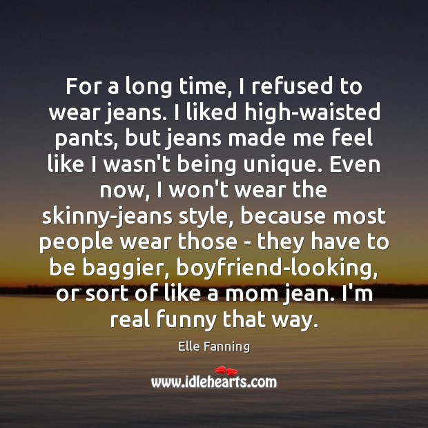 For a long time, I refused to wear jeans. I liked high-waisted Elle Fanning Picture Quote
