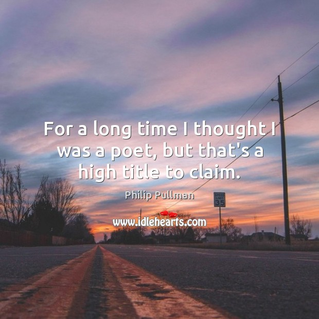 For a long time I thought I was a poet, but that's a high title to claim. Image