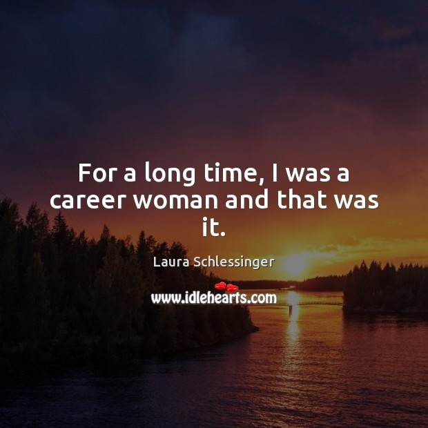 For a long time, I was a career woman and that was it. Image