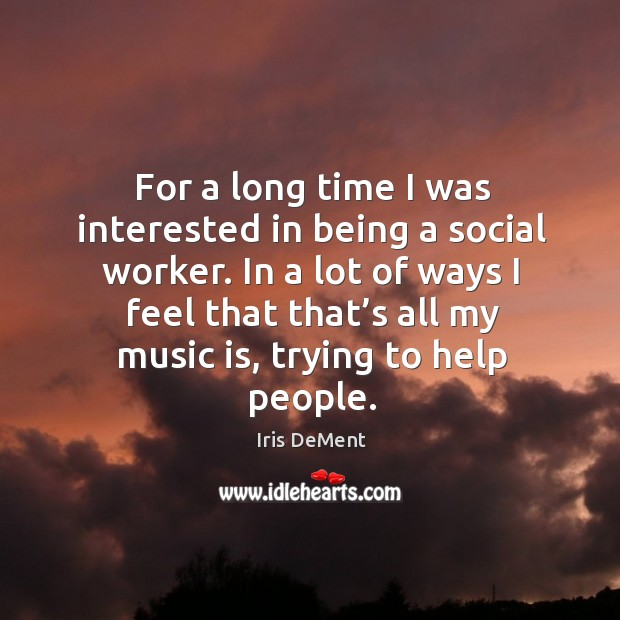 For a long time I was interested in being a social worker. Iris DeMent Picture Quote