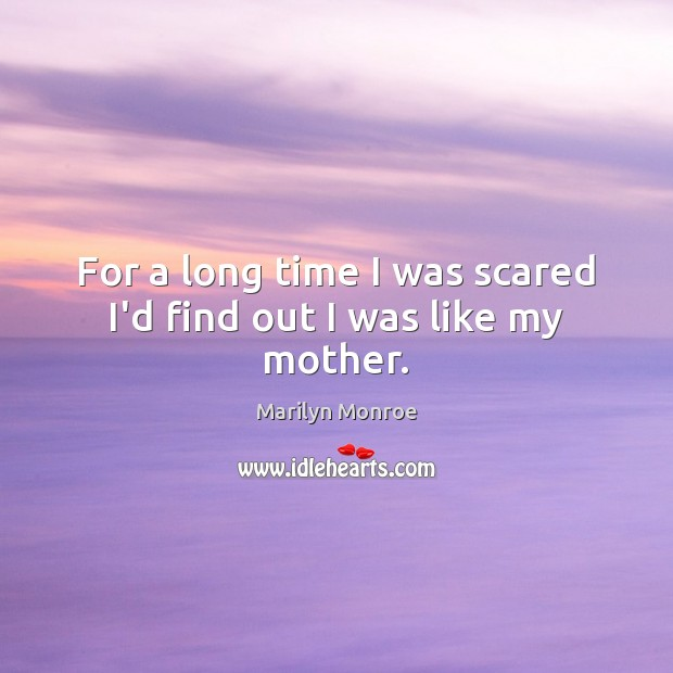 For a long time I was scared I'd find out I was like my mother. Image