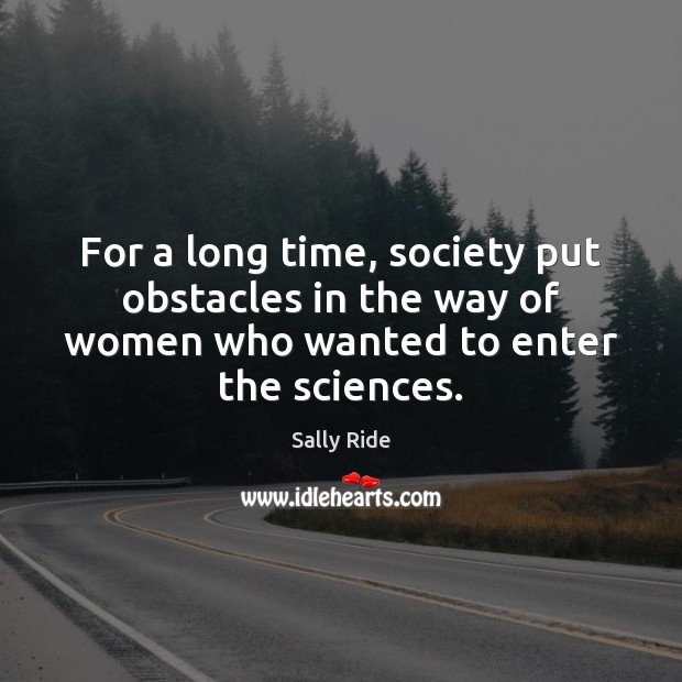 For a long time, society put obstacles in the way of women Sally Ride Picture Quote