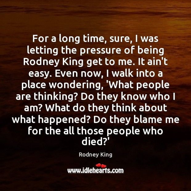 For a long time, sure, I was letting the pressure of being Rodney King Picture Quote