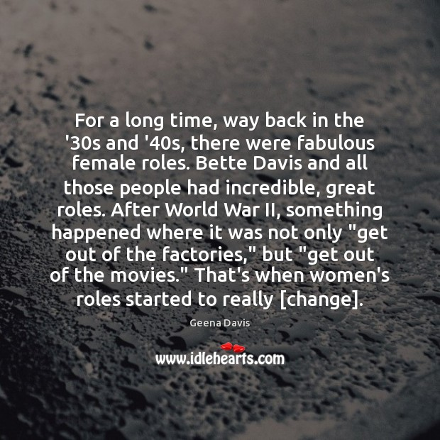 For a long time, way back in the '30s and '40 Geena Davis Picture Quote