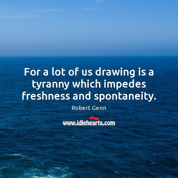 For a lot of us drawing is a tyranny which impedes freshness and spontaneity. Image