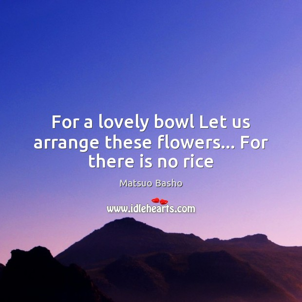 For a lovely bowl Let us arrange these flowers… For there is no rice Matsuo Basho Picture Quote