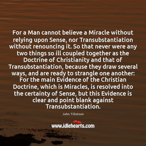 For a Man cannot believe a Miracle without relying upon Sense, nor John Tillotson Picture Quote