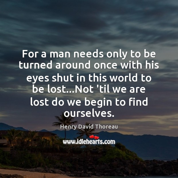 For a man needs only to be turned around once with his Image