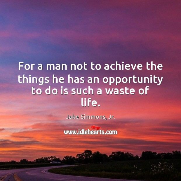 For a man not to achieve the things he has an opportunity to do is such a waste of life. Image