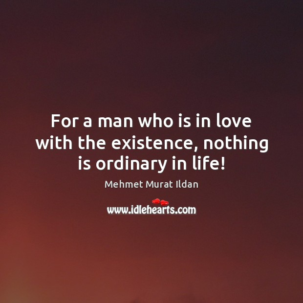 For a man who is in love with the existence, nothing is ordinary in life! Image