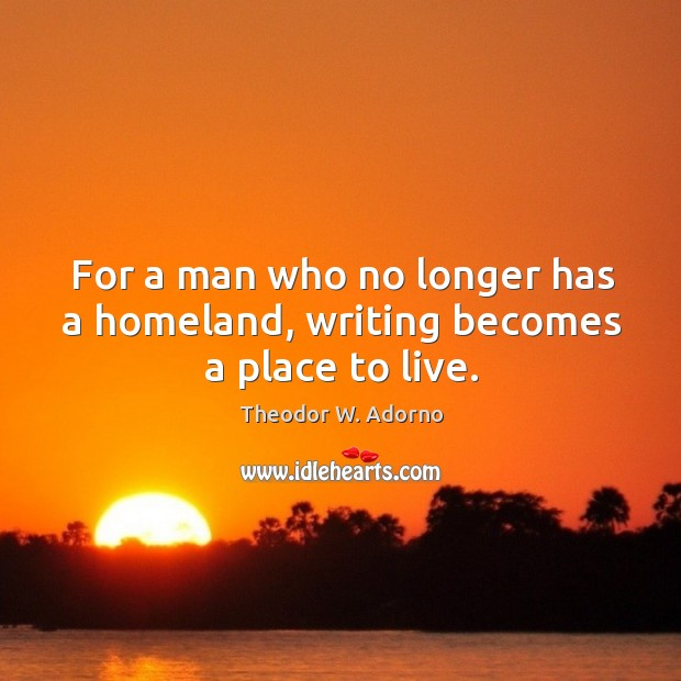 For a man who no longer has a homeland, writing becomes a place to live. Theodor W. Adorno Picture Quote