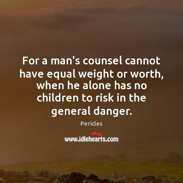 For a man's counsel cannot have equal weight or worth, when he Image