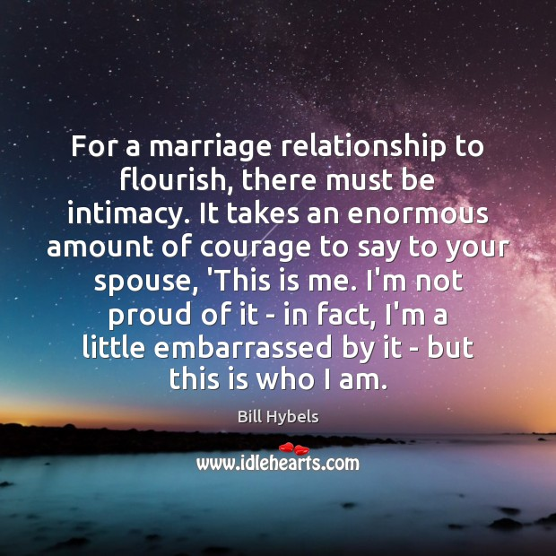 For a marriage relationship to flourish, there must be intimacy. It takes Bill Hybels Picture Quote