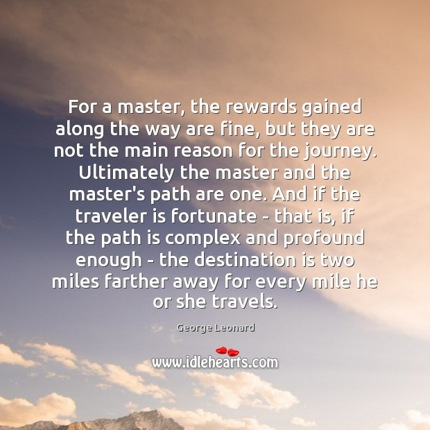 For a master, the rewards gained along the way are fine, but George Leonard Picture Quote