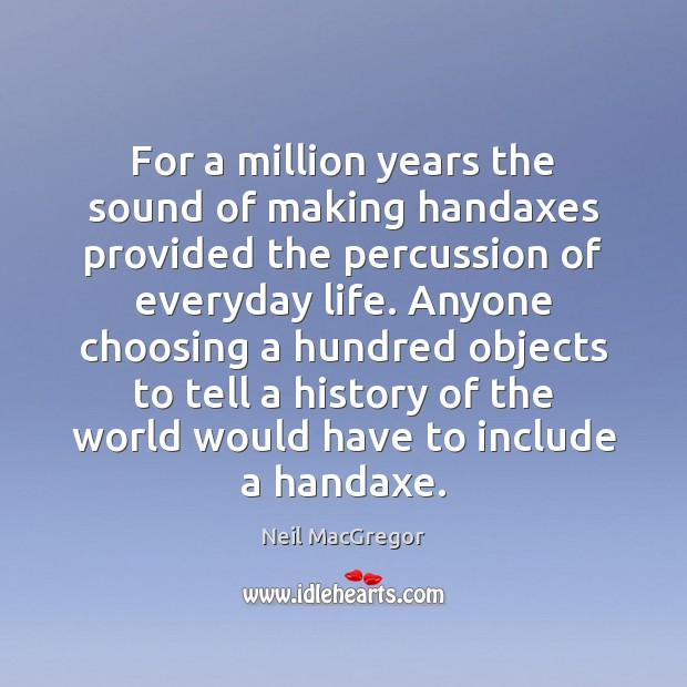 For a million years the sound of making handaxes provided the percussion Neil MacGregor Picture Quote