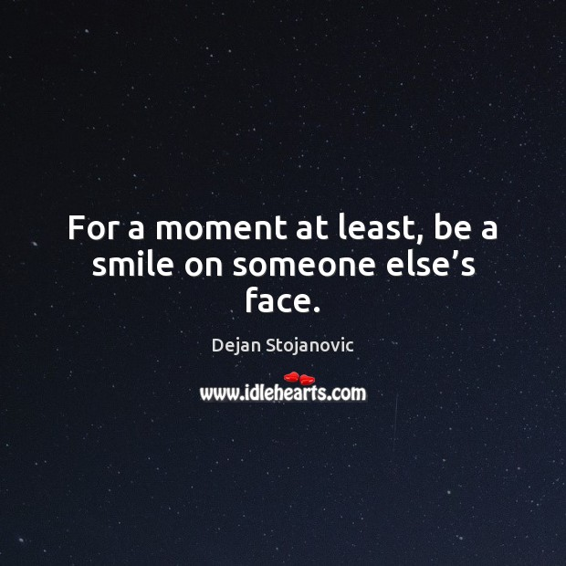 For a moment at least, be a smile on someone else's face. Dejan Stojanovic Picture Quote